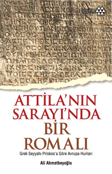 Atilla'nın Sarayı'nda Bir Romalı: Grek Seyyahı Priskosa Göre Avrupa Hunları - Ali Ahmetbeyoğlu