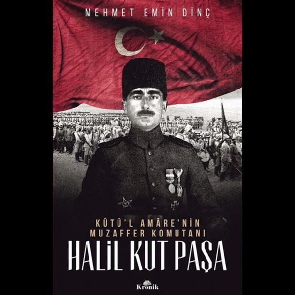 Halil Kut Paşa-Kut'ül Amare'nin Muzaffer Komutanı - Mehmet Emin Dinç