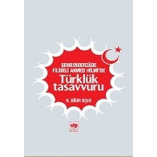 Şehbenderzade Filibeli Ahmed Hilmi'de Türklük Tasavvuru - Uğur Uçar