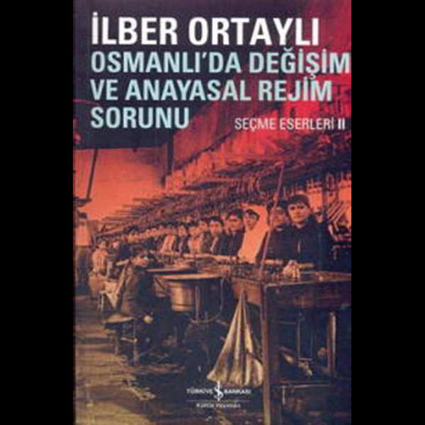 Osmanlıda Değişim ve Anayasal Rejim Sorunu Seçme Eserleri II - İlber Ortaylı