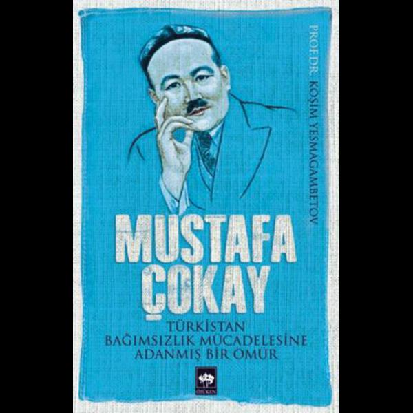 Mustafa Çokay (Türkistan Bağımsızlık Mücadelesine Adanmış Bir Ömür) - Köşim Yesmagambetov