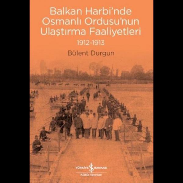 Balkan Harbi'nde Osmanlı Ordusu'nun Ulaştırma Faaliyetleri 1912-1913 - Bülent Durgun