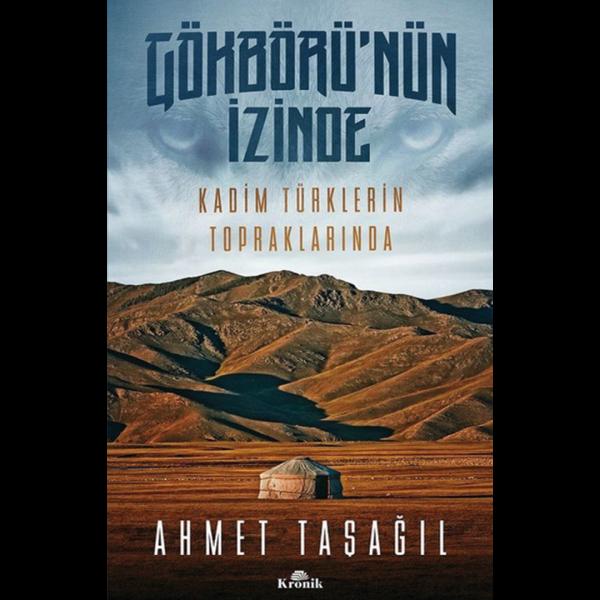 Gökbörü'nün İzinde Kadim Türklerin Topraklarında - Ahmet Taşağıl