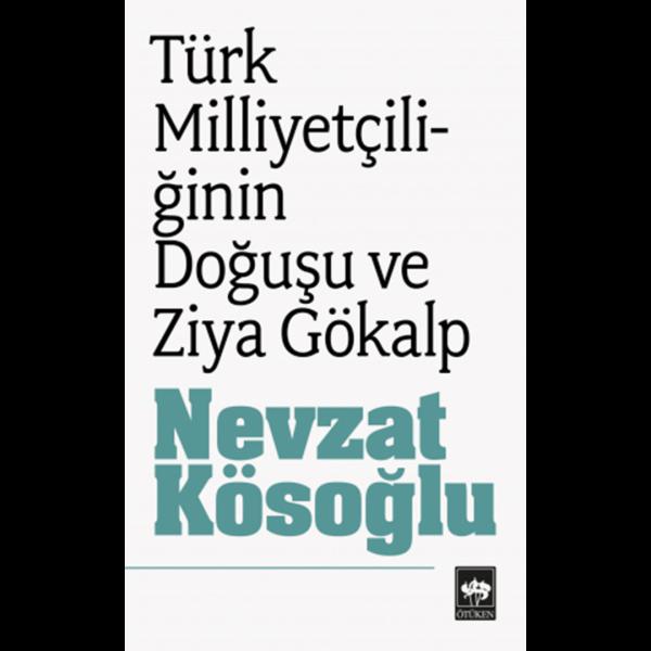 Türk Milliyetçiliğin Doğuşu ve Ziya Gökalp - Nevzat Kösoğlu