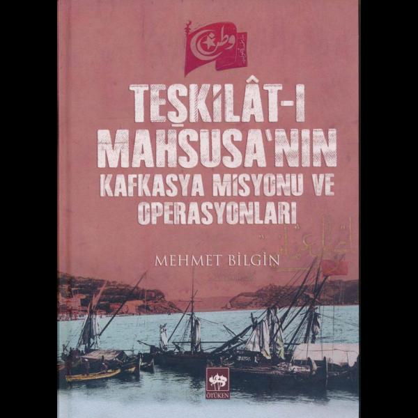 Teşkilat-ı Mahsusa'nın Kafkasya Misyonu ve Operasyonları - Mehmet Bilgin