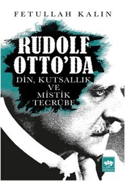 Rudolf Otto'da Din, Kutsallık ve Mistik Tecrübe - Fetullah Kalın