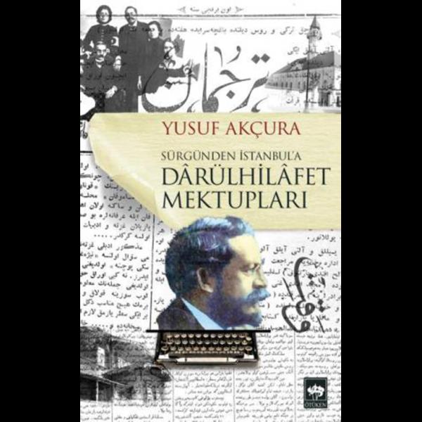 Sürgünden İstanbul'a Darülhilafet Mektupları - Yusuf Akçura