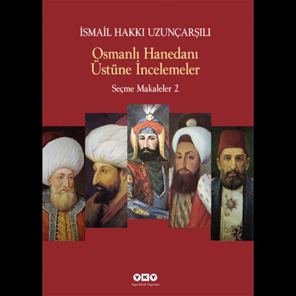 Osmanlı Hanedanı Üstüne İncelemeler - Seçme Makaleler 2 - İsmail Hakkı Uzunçarşılı