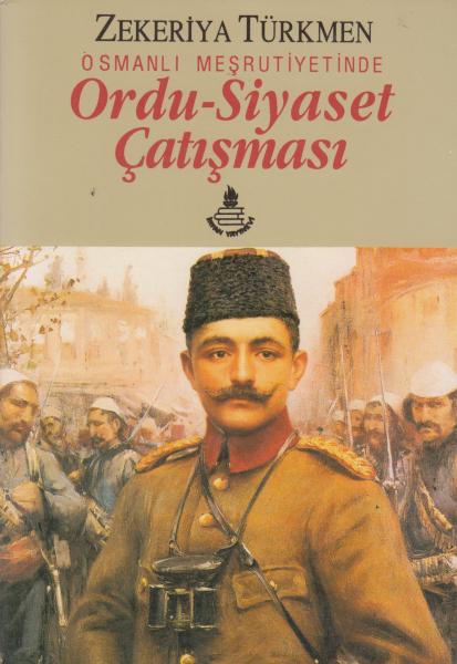 Osmanlı Meşrutiyetinde Ordu-Siyaset Çatışması - Zekeriya Türkmen