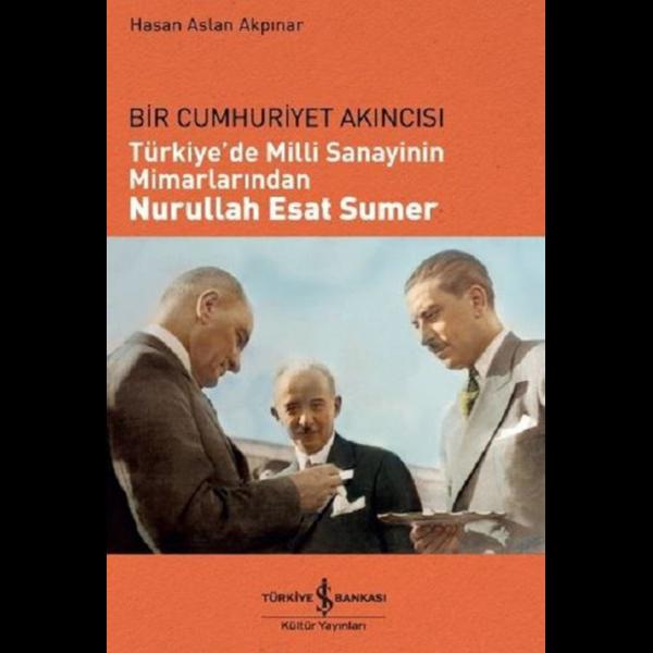 Bir Cumhuriyet Akıncısı: Türkiye'de Milli Sanayinin Mimarlarından Nurullah Esat Sumer - Hasan Aslan
