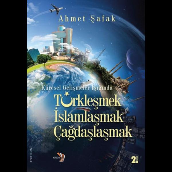 Türkleşmek, İslamlaşmak, Çağdaşlaşmak - Ahmet Şafak