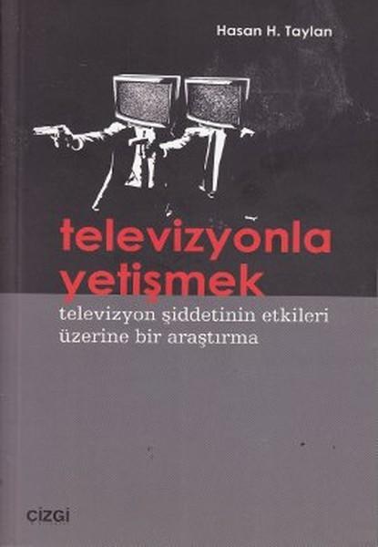 Televizyonla Yetişmek - Televizyon Şiddetinin Etkileri Üzerine Bir Araştırma - Hasan Hüseyin Taylan